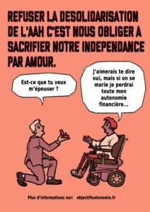 """Refuser la désolidarisation de l'AAH c'est nous obliger à sacrifier notre indépendance par amour.   Une personne à genoux demande """"Est-ce que tu veux m'épouser ?""""  L'autre personne en fauteuil lui répond """"J'aimerais te dire oui, mais si on se marie je perdrais toute mon autonomie financière""""."""